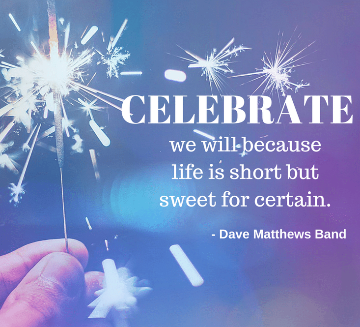 Life is too short not to celebrate every chance we get.