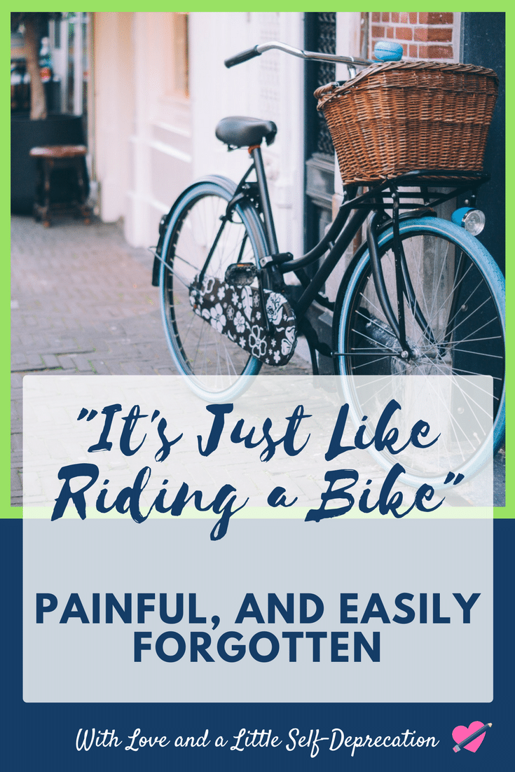 It's just like riding a bike, painful and easily forgotten