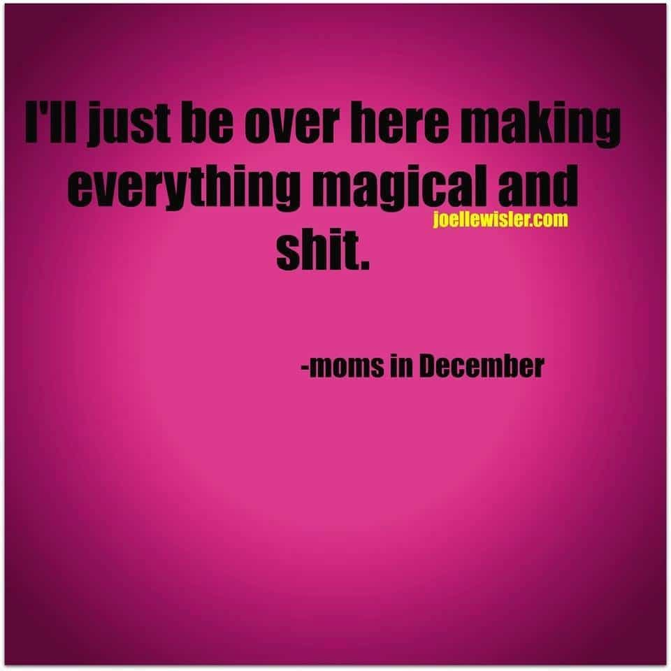 I'll just be over here making everything magical and shit. - moms in December