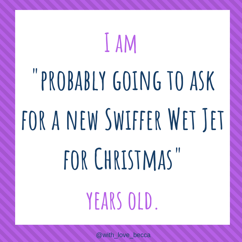 "I am ""probably going to ask for a new Swiffer Wet Jet for Christmas"" years old."