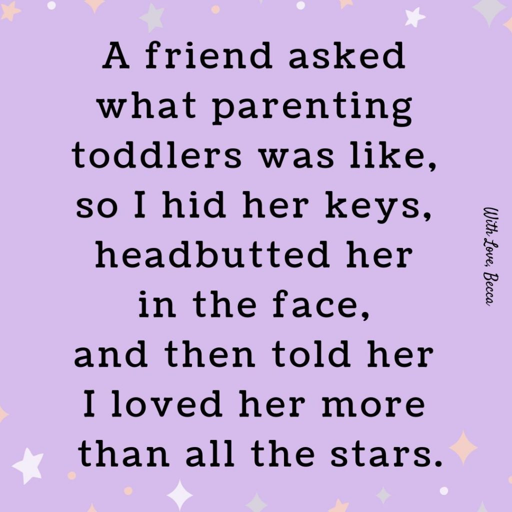 A friend asked what parenting toddlers was like so I hid her keys, headbutted her in the face, and then told her I loved her more than all the stars.