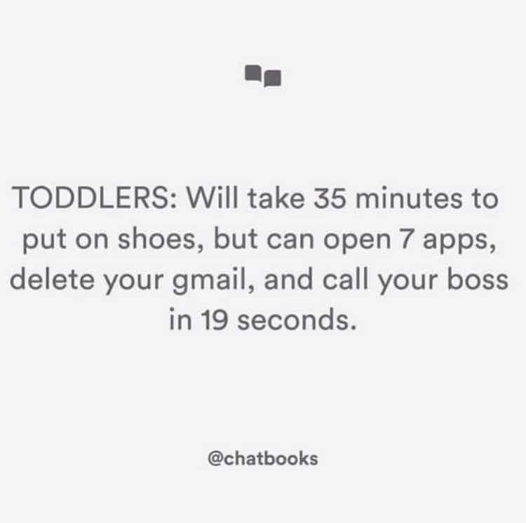 Toddlers: Will take 35 minutes to put on shoes but can open 7 apps, delete your gmail, and call your boss in 19 seconds.