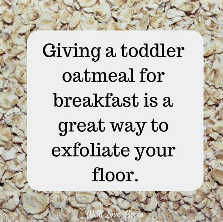 Giving a toddler oatmeal for breakfast is a great way to exfoliate your floor.