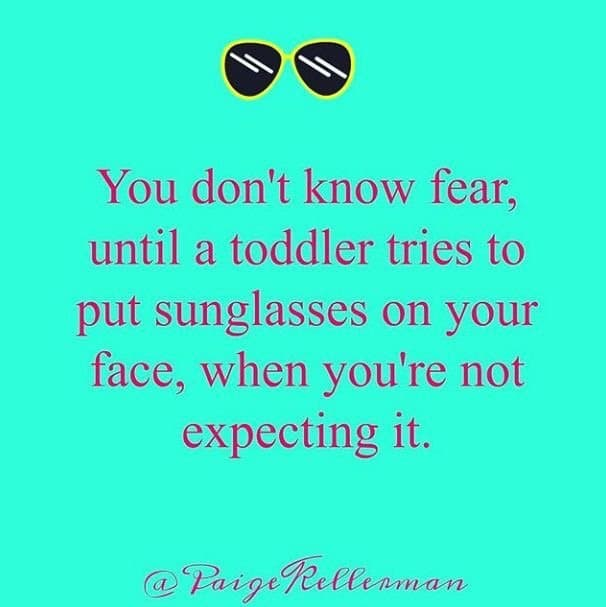 You don't know fear until a toddler tries to put sunglasses on your face when you're not expecting it.