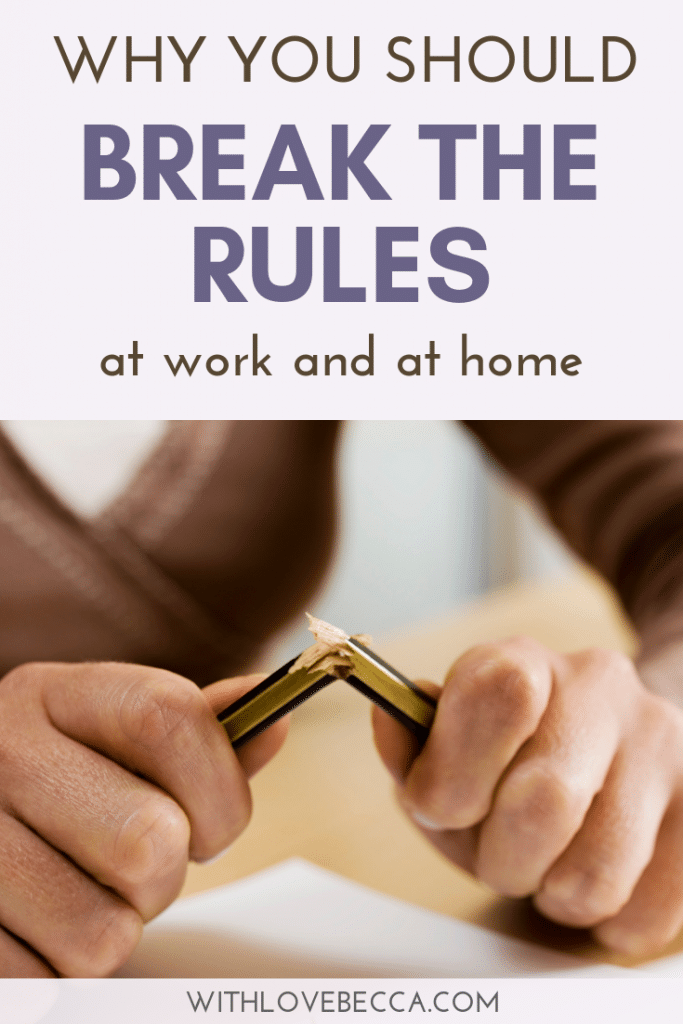 Why you should break the rules at work and at home.