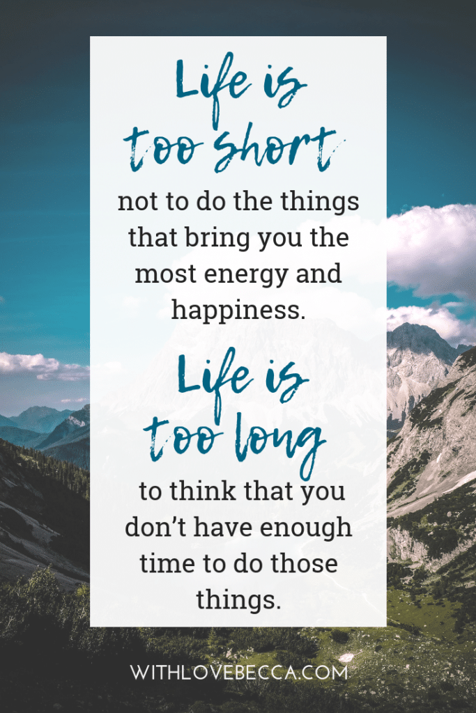 Life is too short not to do the things that bring you the most energy and happiness. Life is too long to think that you don't have enough time to do those things.