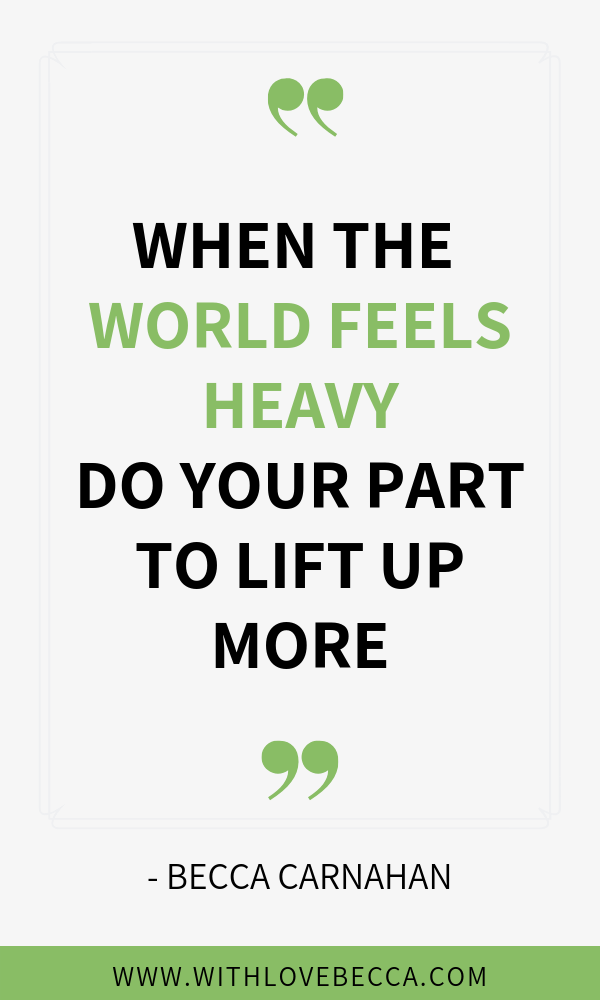 When the world feels heavy, do your part to lift up more. Take motivation and inspiration from tragedy to do more for a better tomorrow.
