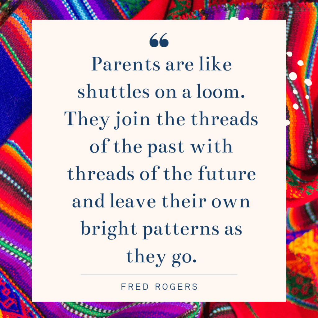 Parents are like shuttles on a loom. They join the threads of the past with threads of the future and leave their own bright patterns as they go. - Fred Rogers