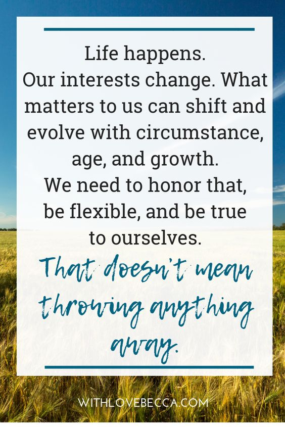 Life changes. Our interests change. What matters to us can shift and evolve with circumstance, age, and growth. We need to honor that, be flexible, and be true to ourselves. That doesn't mean throwing anything away.