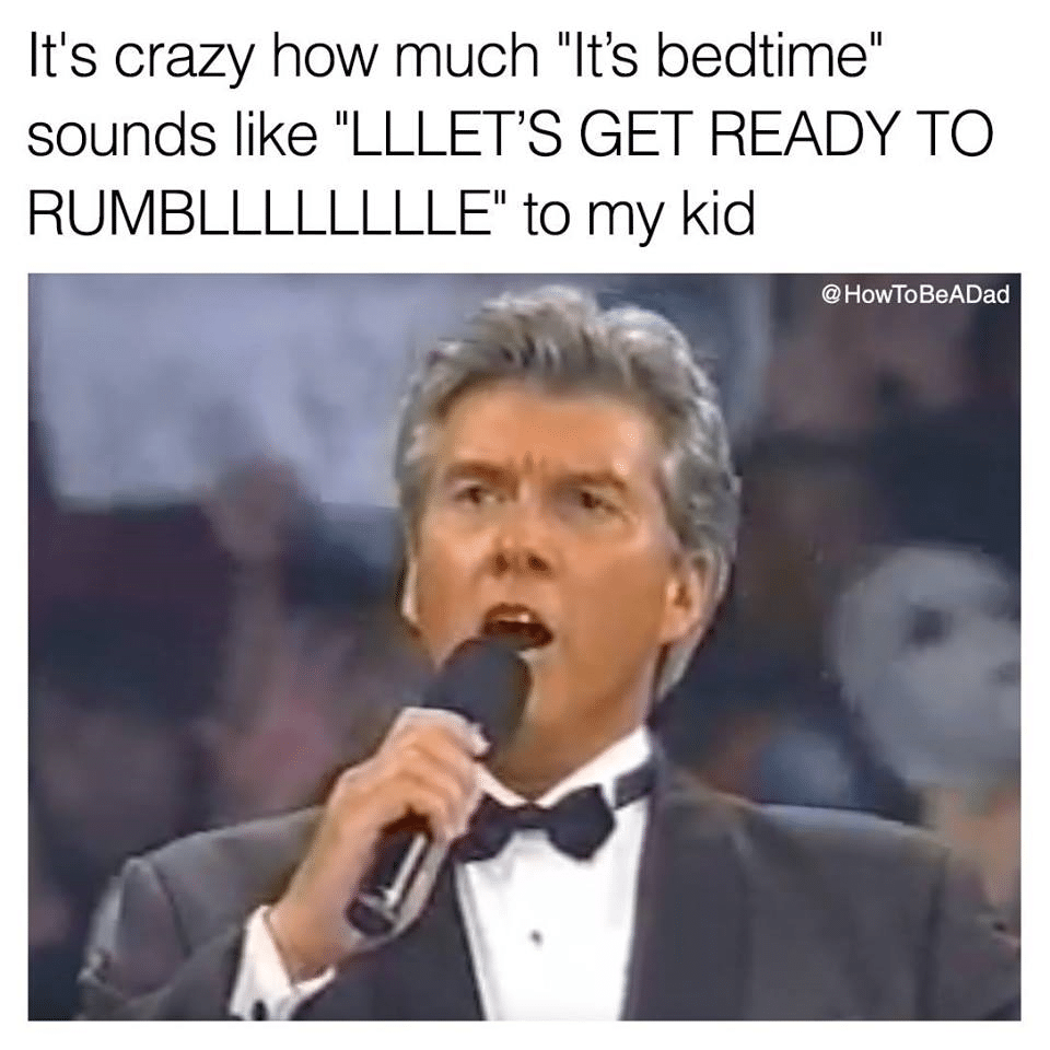 "It's crazy how much ""It's bed time"" sounds like ""let's get ready to rumble"" to my kid."