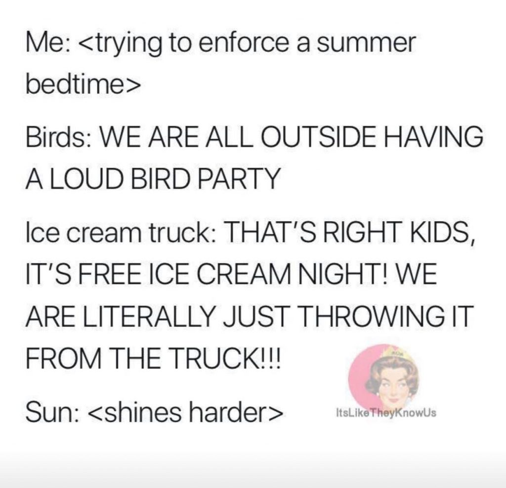 Me: <trying to enforce a summer bedtime> Birds: WE ARE ALL OUTSIDE HAVING A LOUD BIRD PARTY Ice Cream Truck: THAT'S RIGHT KIDS, IT'S FREE ICE CREAM NIGHT! WE ARE LITERALLY JUST THROWING IT FROM THE TRUCK!!! Sun: <shines harder>