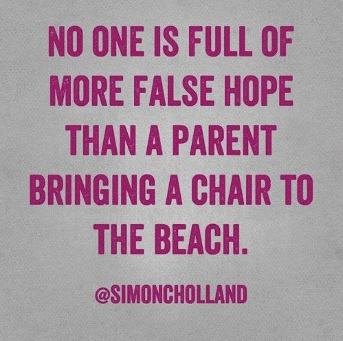 No one is full of more false hope than a parent bringing a chair to the beach. Simon Holland