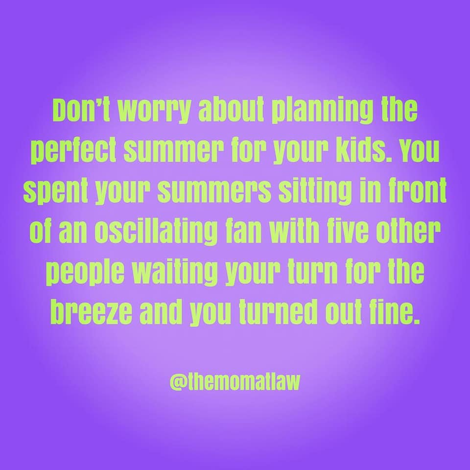 Don't worry about planning the perfect summer for your kids. You spent your summers sitting in front of an oscillating fan with five other people waiting your turn for the breeze and you turned out fine.