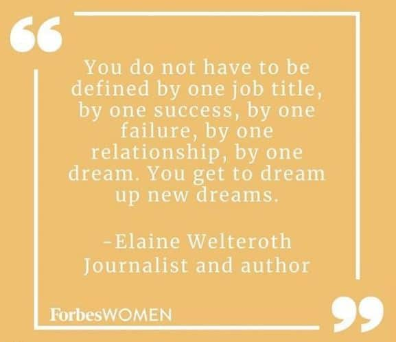 """You do not have to be defined by one job title, by one success, by one failure, by one relationship, by one dream. You get to dream up new dreams."" - Elaine Welteroth, Journalist and author. ForbesWOMEN."