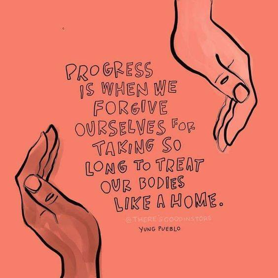 Progress is when we forgive ourselves for taking so long to treat our bodies like home.