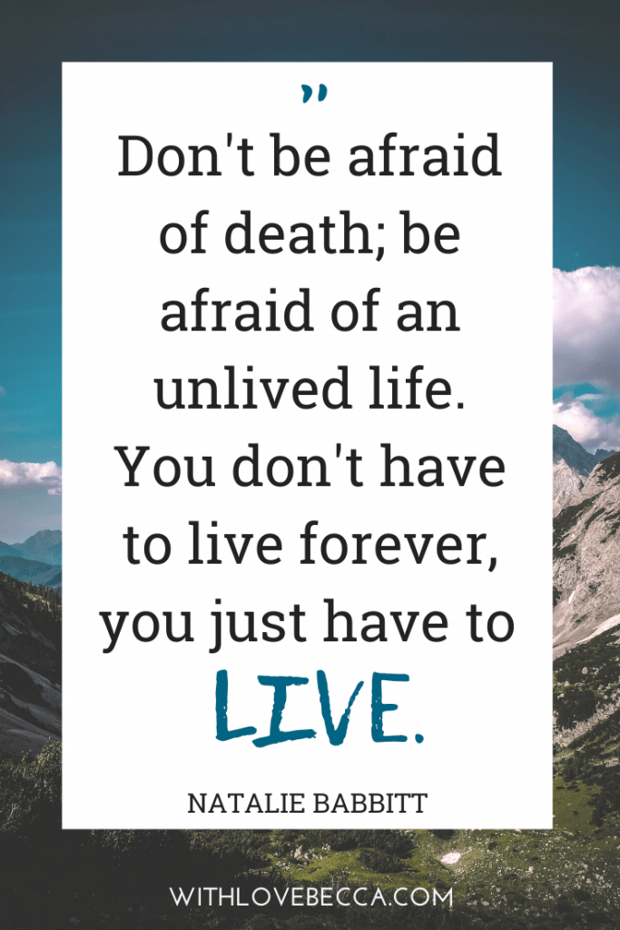 """Don't be afraid of death; be afraid of an unlived life. You don't have to live forever, you just have to live.""  ― Natalie Babbitt, Tuck Everlasting"