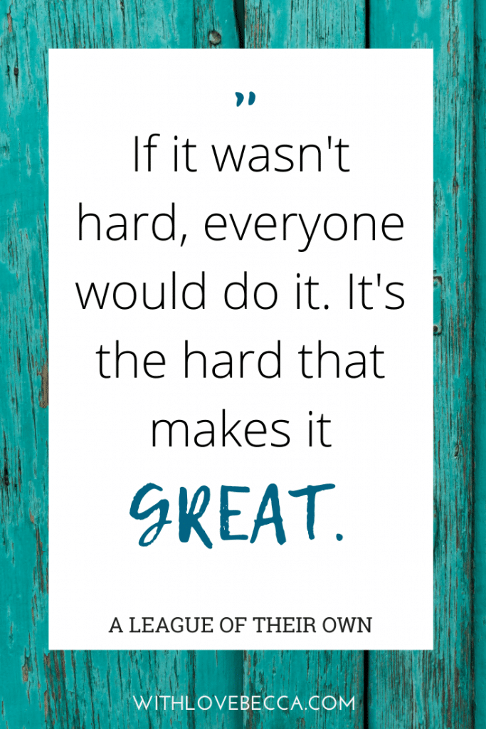 """If it wasn't hard, everyone would do it. It's the hard that makes it great."""